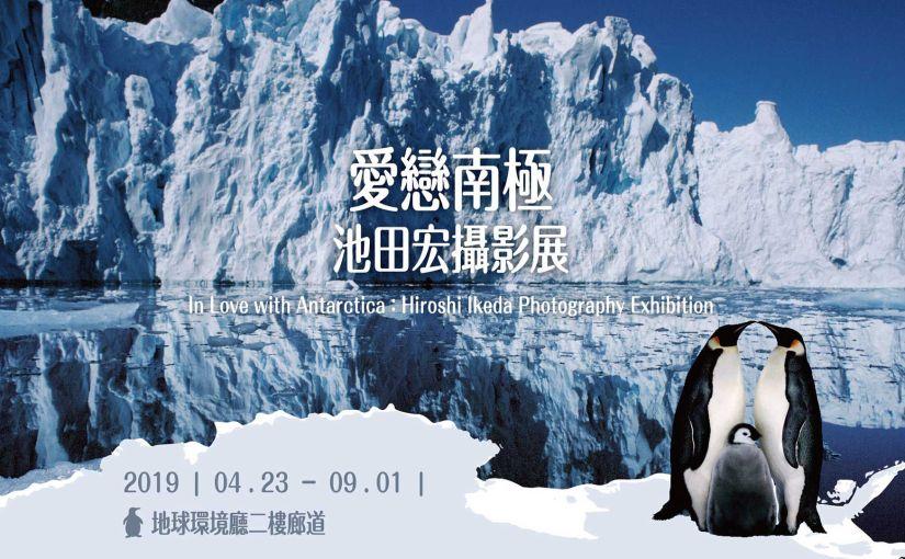 愛戀南極– 池田宏攝影展 In Love with Antarctica:Hiroshi Ikeda PhotographyExhibition